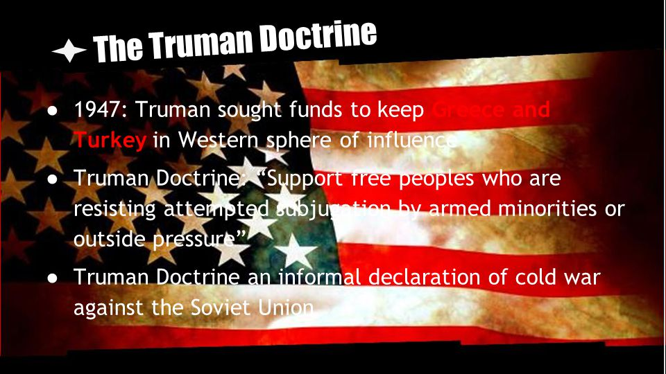 The Truman Doctrine 1947: Truman sought funds to keep Greece and Turkey in Western sphere of influence.
