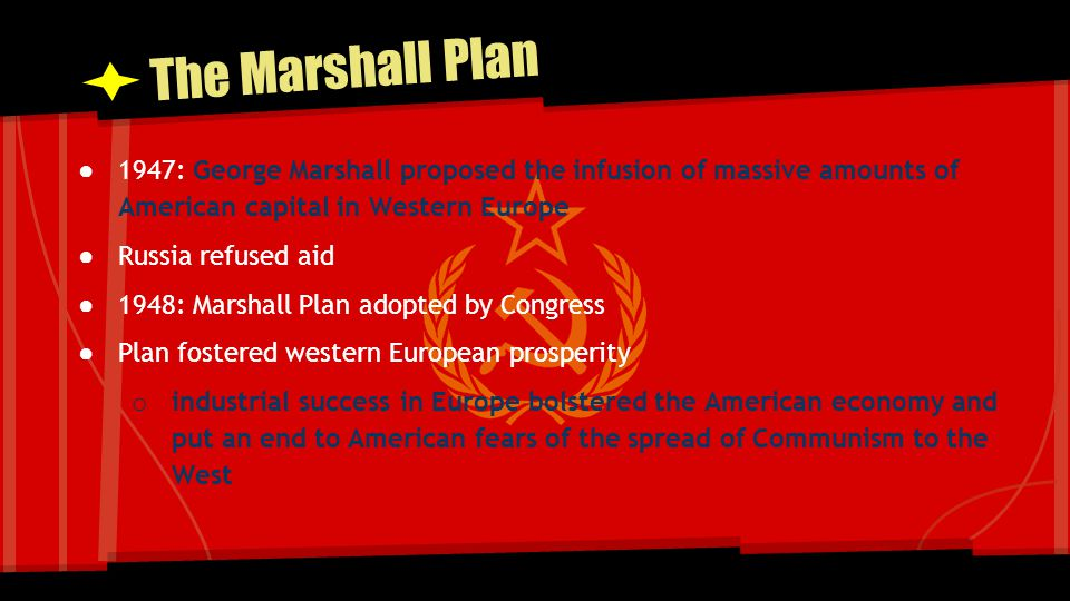The Marshall Plan 1947: George Marshall proposed the infusion of massive amounts of American capital in Western Europe.