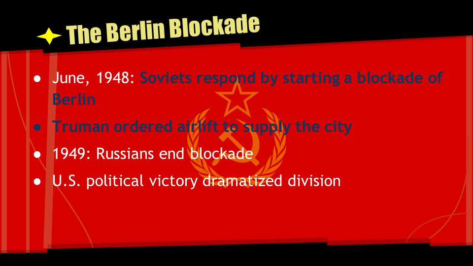 The Berlin Blockade June, 1948: Soviets respond by starting a blockade of Berlin. Truman ordered airlift to supply the city.