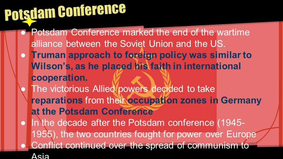 Potsdam Conference Potsdam Conference marked the end of the wartime alliance between the Soviet Union and the US.