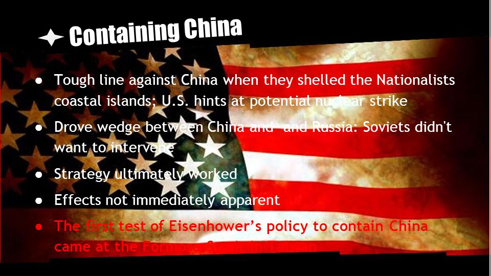 Containing China Tough line against China when they shelled the Nationalists coastal islands; U.S. hints at potential nuclear strike.