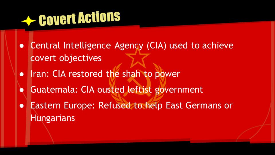 Covert Actions Central Intelligence Agency (CIA) used to achieve covert objectives. Iran: CIA restored the shah to power.