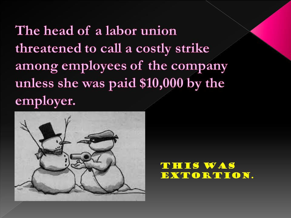 The head of a labor union threatened to call a costly strike among employees of the company unless she was paid $10,000 by the employer.