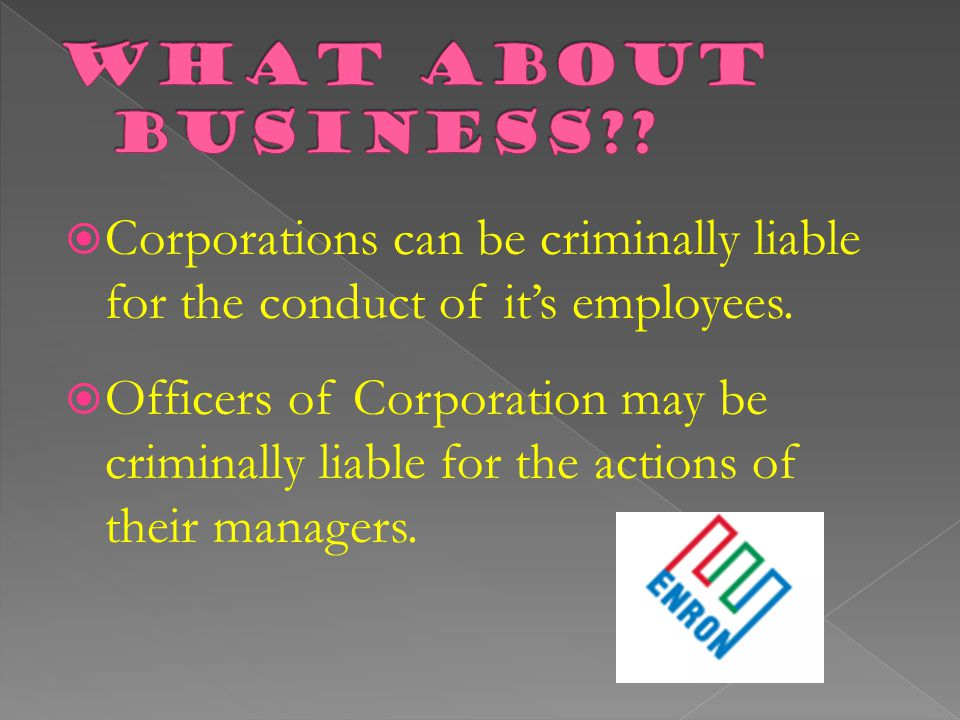 What about business Corporations can be criminally liable for the conduct of it's employees.