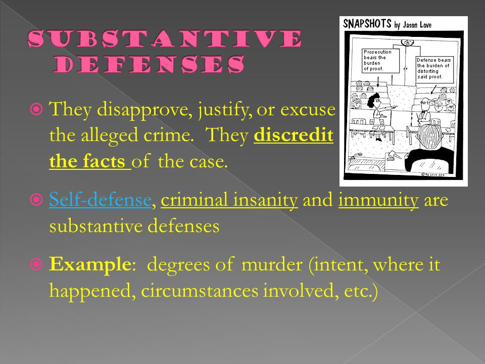Substantive Defenses They disapprove, justify, or excuse the alleged crime. They discredit the facts of the case.