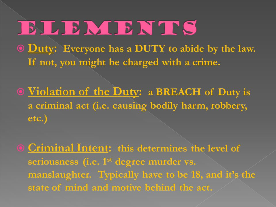 Elements Duty: Everyone has a DUTY to abide by the law. If not, you might be charged with a crime.