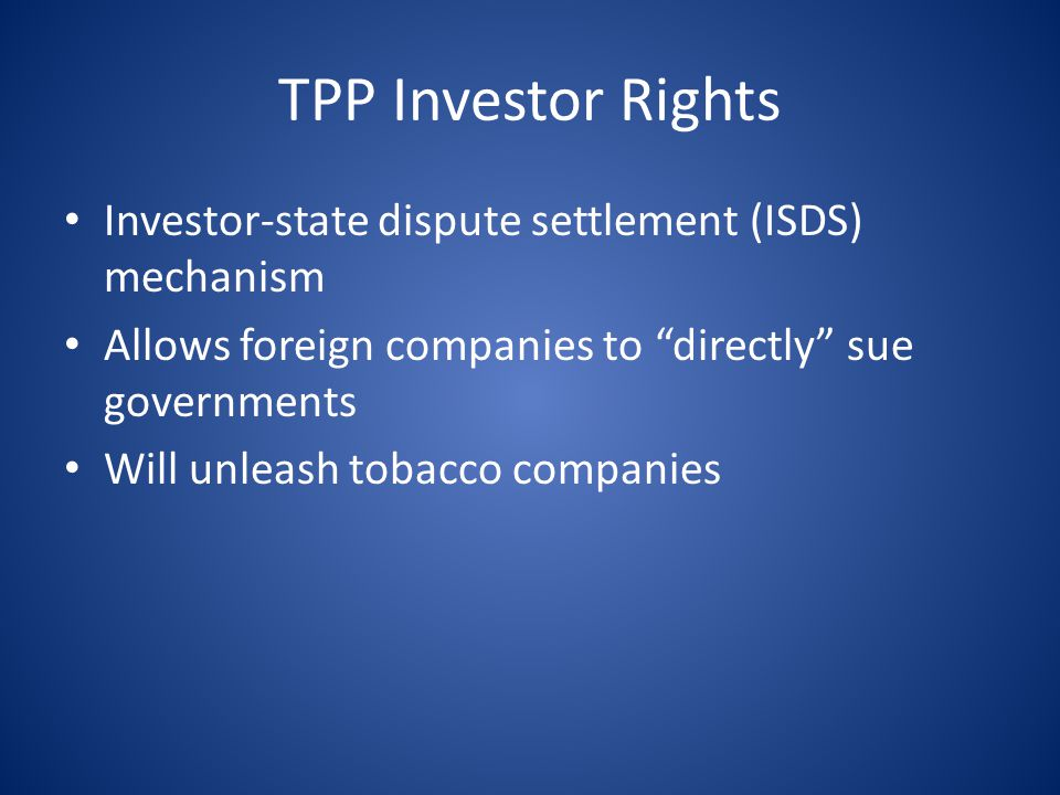 TPP Investor Rights Investor-state dispute settlement (ISDS) mechanism