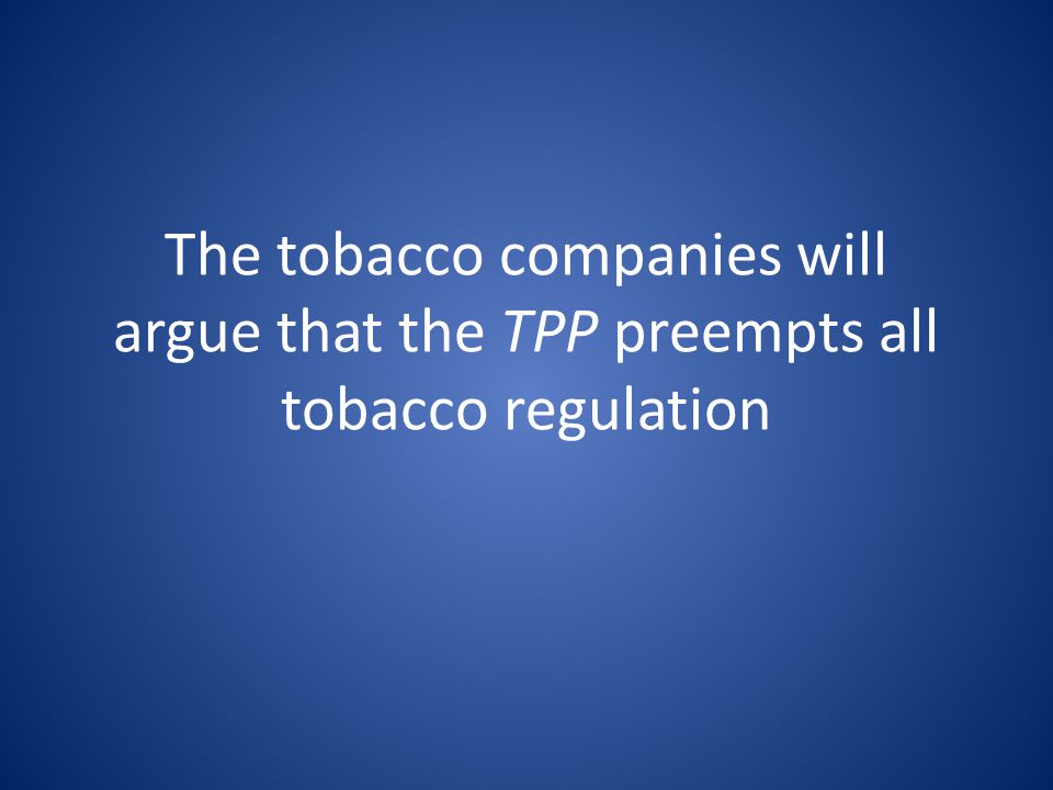The tobacco companies will argue that the TPP preempts all tobacco regulation