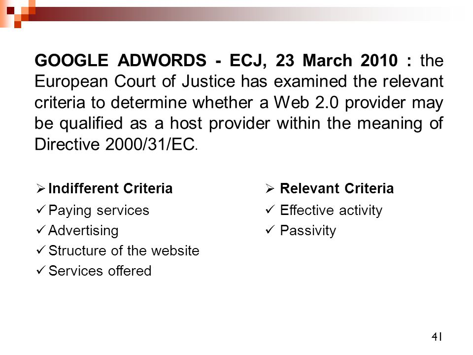 GOOGLE ADWORDS - ECJ, 23 March 2010 : the European Court of Justice has examined the relevant criteria to determine whether a Web 2.0 provider may be qualified as a host provider within the meaning of Directive 2000/31/EC.
