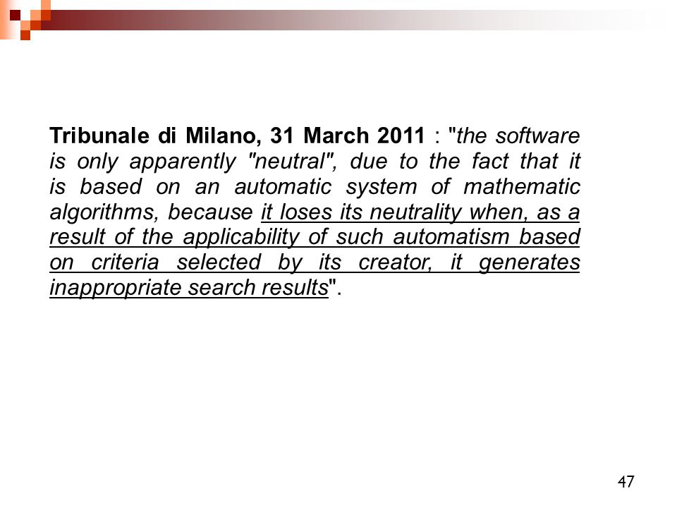 Tribunale di Milano, 31 March 2011 : the software is only apparently neutral , due to the fact that it is based on an automatic system of mathematic algorithms, because it loses its neutrality when, as a result of the applicability of such automatism based on criteria selected by its creator, it generates inappropriate search results .