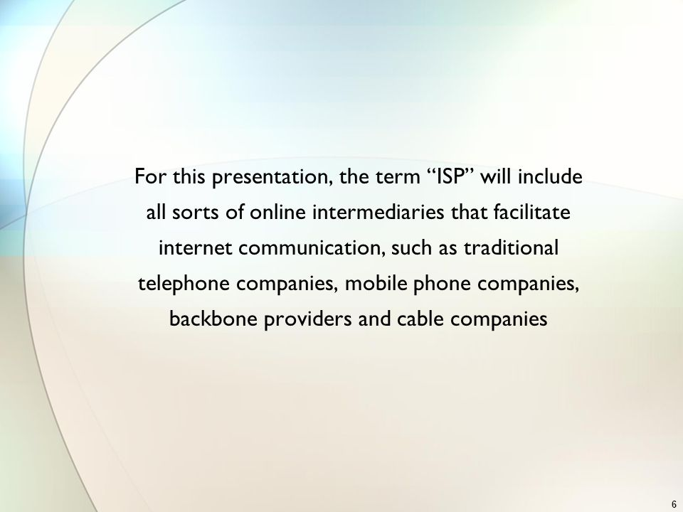 For this presentation, the term ISP will include all sorts of online intermediaries that facilitate internet communication, such as traditional telephone companies, mobile phone companies, backbone providers and cable companies