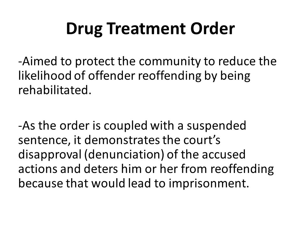 Drug Treatment Order -Aimed to protect the community to reduce the likelihood of offender reoffending by being rehabilitated.
