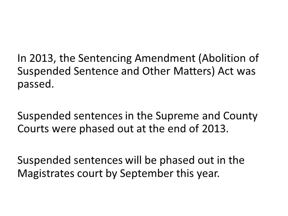 In 2013, the Sentencing Amendment (Abolition of Suspended Sentence and Other Matters) Act was passed.
