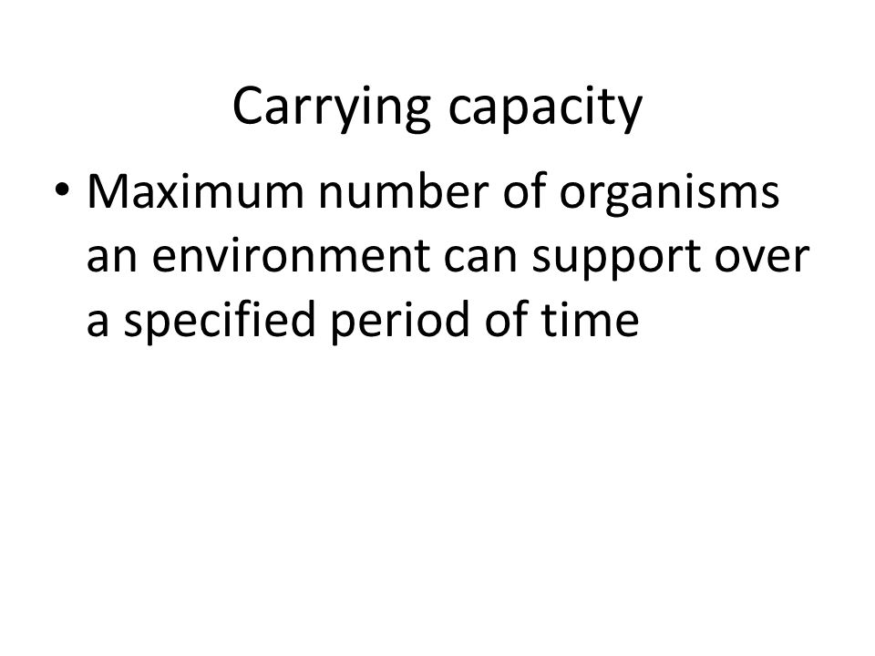 Carrying capacity Maximum number of organisms an environment can support over a specified period of time.