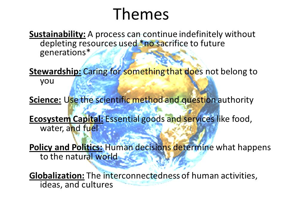 Themes Sustainability: A process can continue indefinitely without depleting resources used *no sacrifice to future generations*