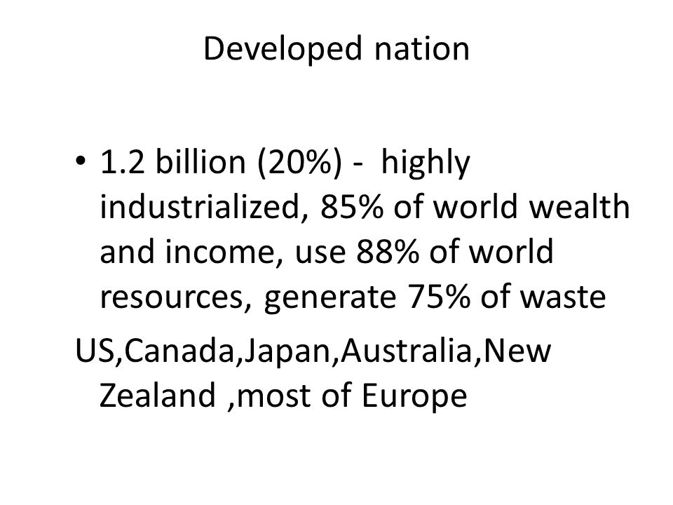 Developed nation 1.2 billion (20%) - highly industrialized, 85% of world wealth and income, use 88% of world resources, generate 75% of waste.
