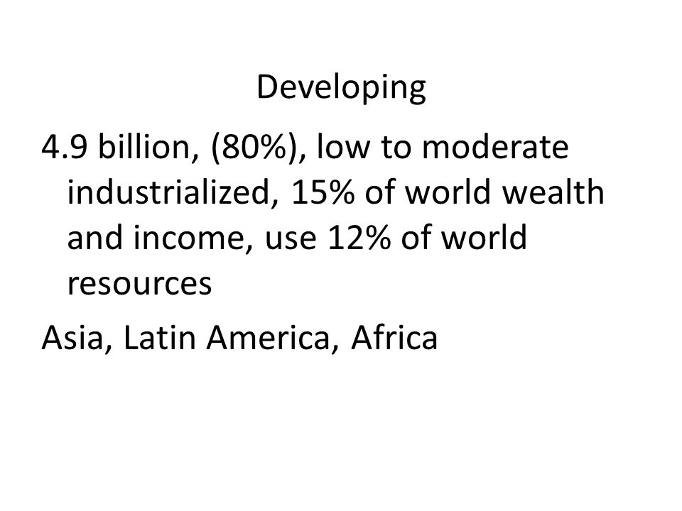 Developing 4.9 billion, (80%), low to moderate industrialized, 15% of world wealth and income, use 12% of world resources.