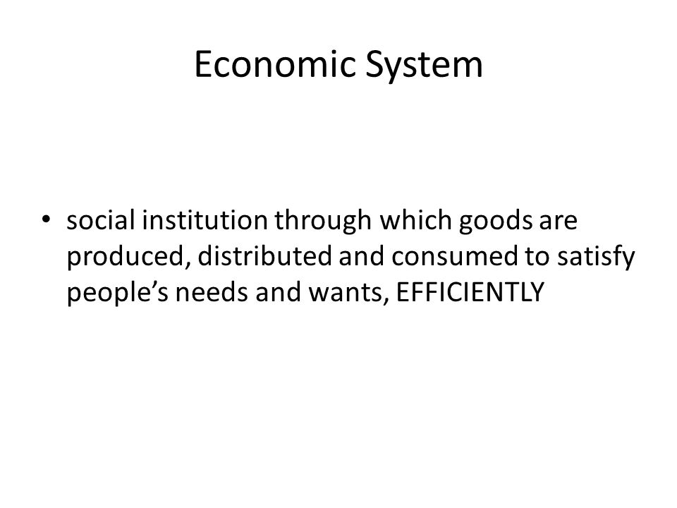 Economic System social institution through which goods are produced, distributed and consumed to satisfy people's needs and wants, EFFICIENTLY.