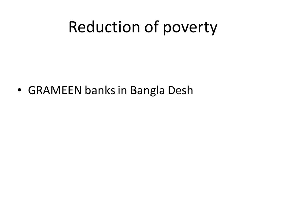Reduction of poverty GRAMEEN banks in Bangla Desh