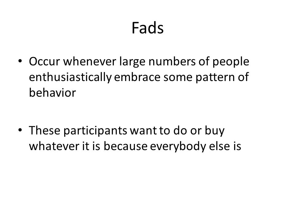 Fads Occur whenever large numbers of people enthusiastically embrace some pattern of behavior.