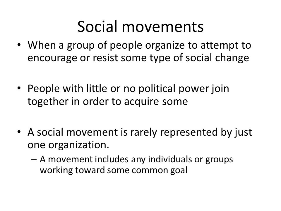 Social movements When a group of people organize to attempt to encourage or resist some type of social change.