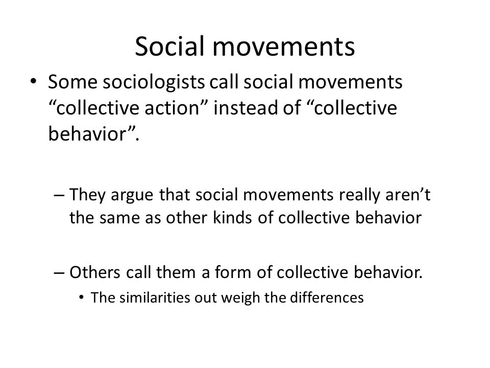 Social movements Some sociologists call social movements collective action instead of collective behavior .