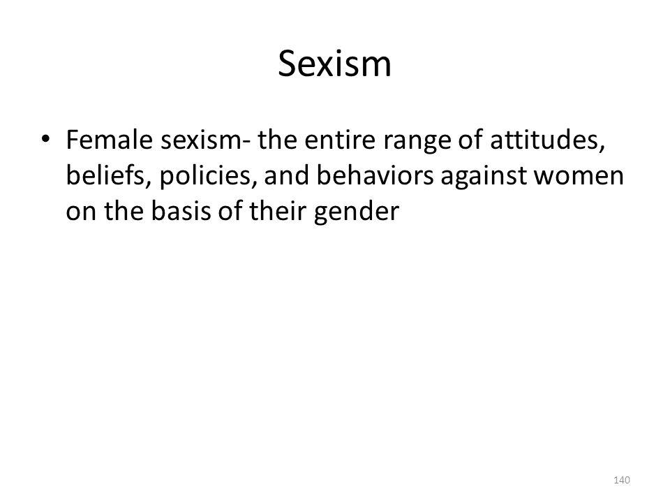 Sexism Female sexism- the entire range of attitudes, beliefs, policies, and behaviors against women on the basis of their gender.