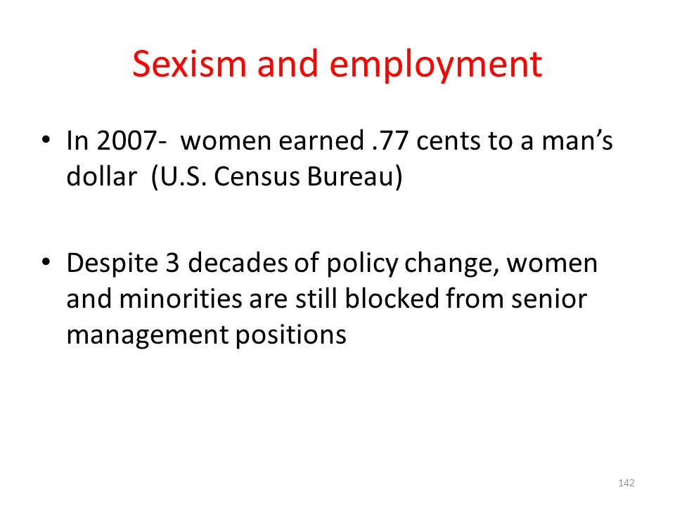 Sexism and employment In 2007- women earned .77 cents to a man's dollar (U.S. Census Bureau)