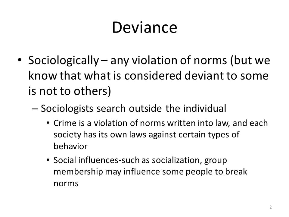 Deviance Sociologically – any violation of norms (but we know that what is considered deviant to some is not to others)