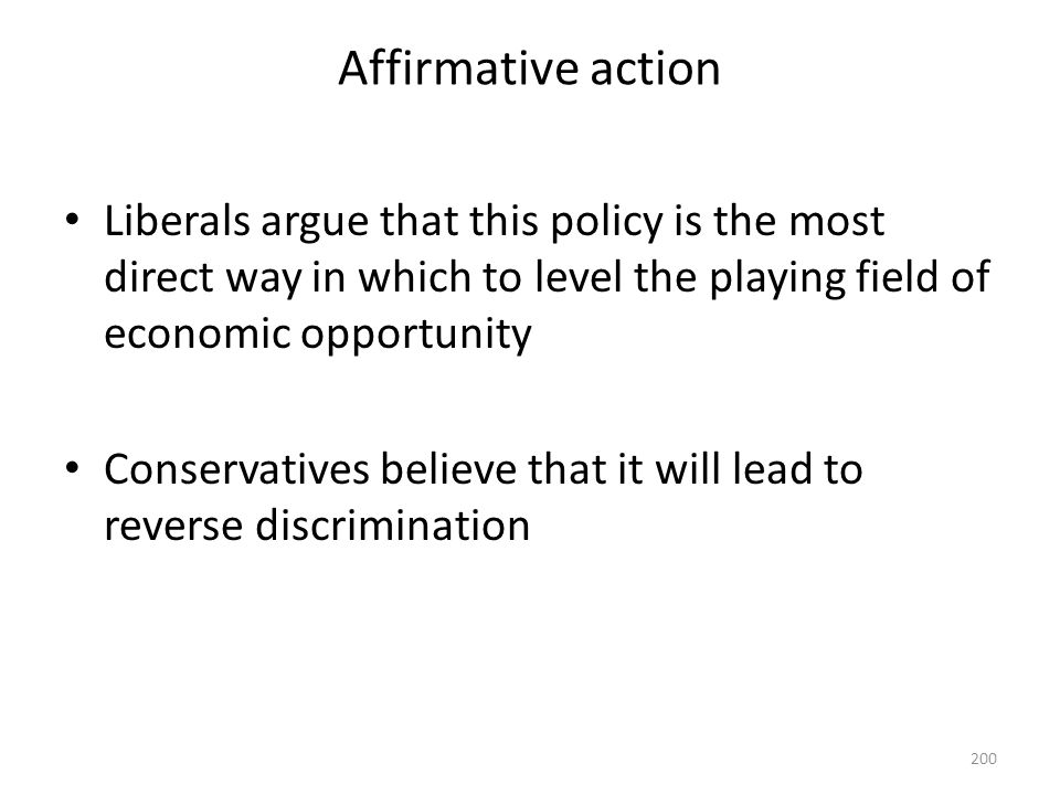 Affirmative action Liberals argue that this policy is the most direct way in which to level the playing field of economic opportunity.
