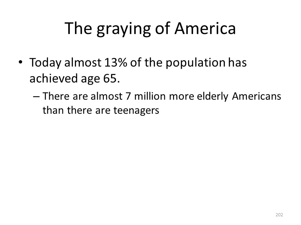 The graying of America Today almost 13% of the population has achieved age 65.