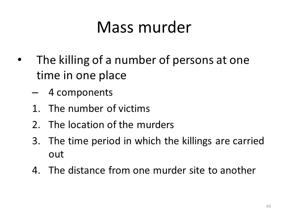 Mass murder The killing of a number of persons at one time in one place. 4 components. The number of victims.