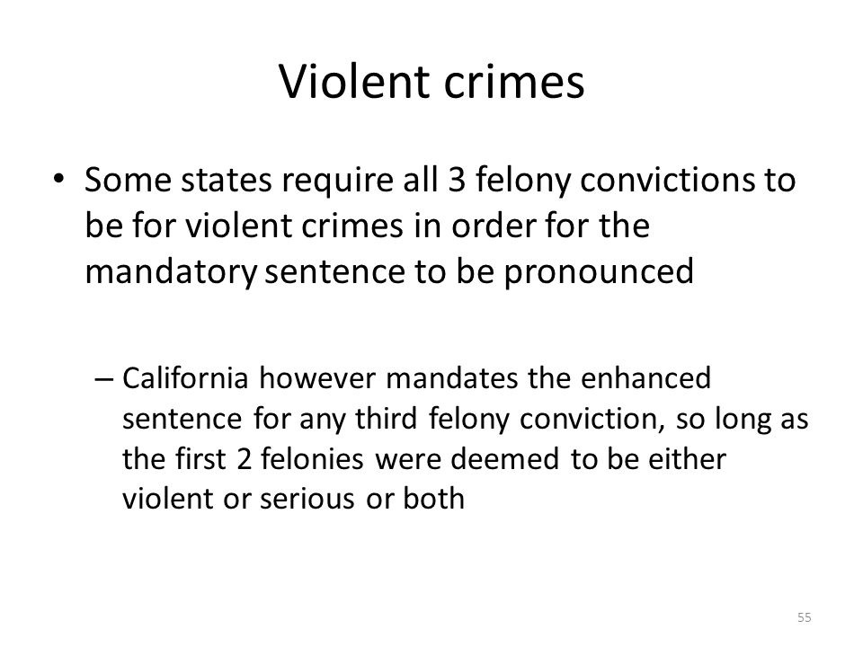 Violent crimes Some states require all 3 felony convictions to be for violent crimes in order for the mandatory sentence to be pronounced.