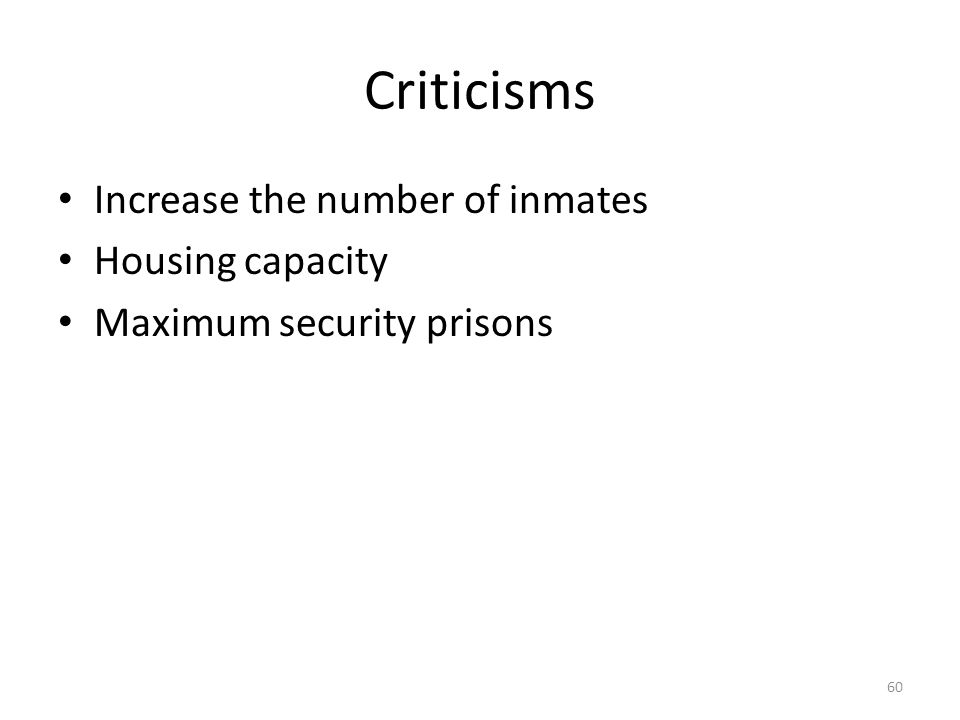 Criticisms Increase the number of inmates Housing capacity