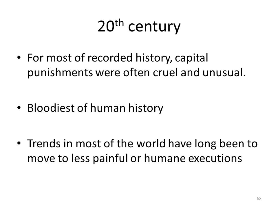20th century For most of recorded history, capital punishments were often cruel and unusual. Bloodiest of human history.