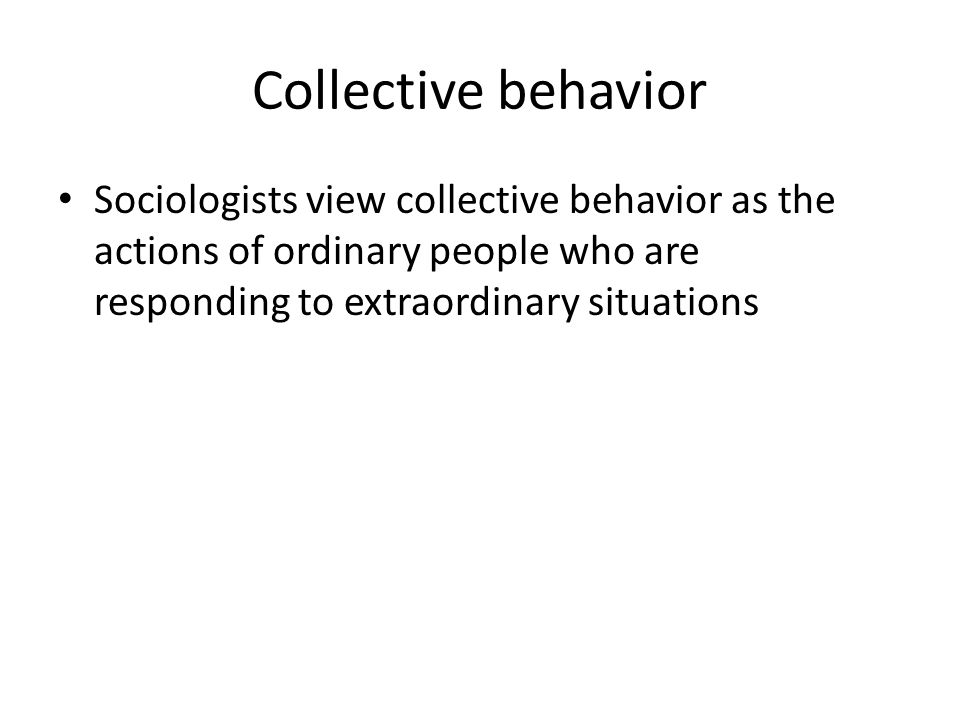 Collective behavior Sociologists view collective behavior as the actions of ordinary people who are responding to extraordinary situations.