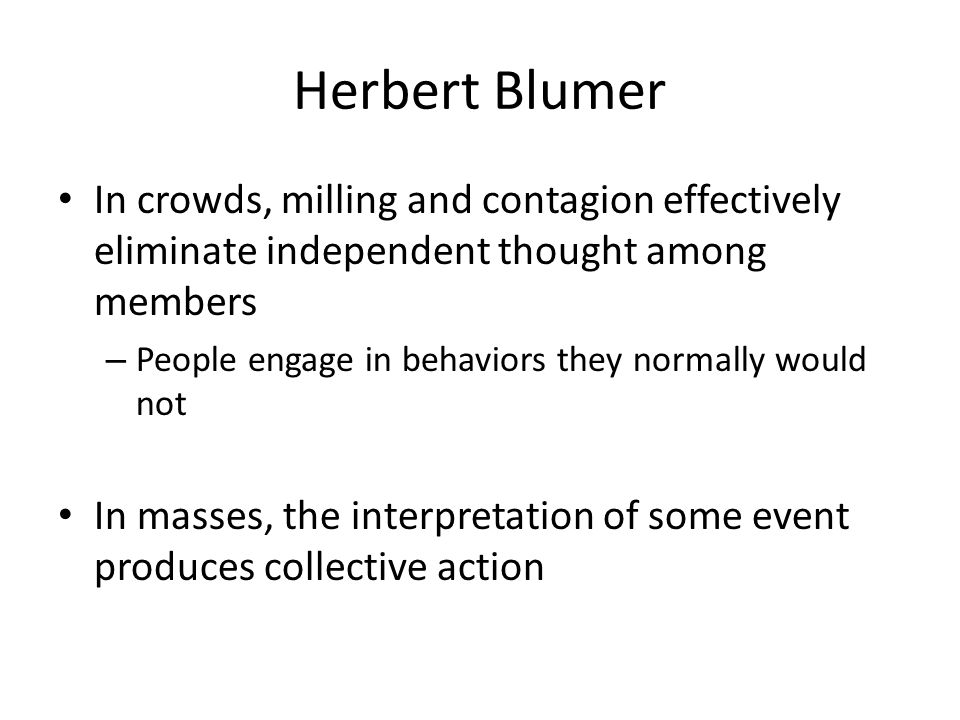 Herbert Blumer In crowds, milling and contagion effectively eliminate independent thought among members.