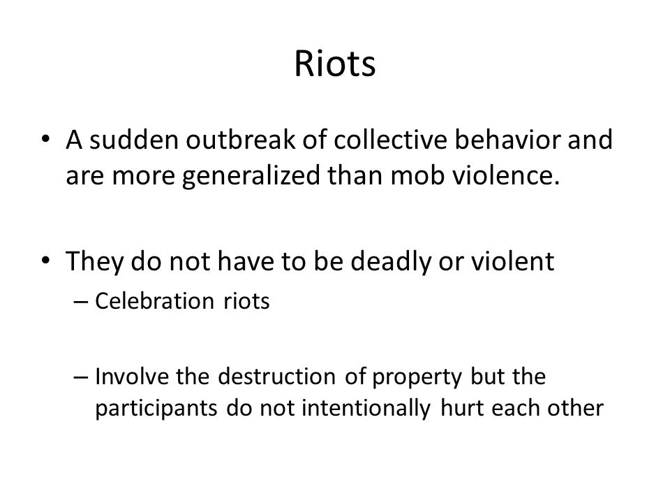 Riots A sudden outbreak of collective behavior and are more generalized than mob violence. They do not have to be deadly or violent.