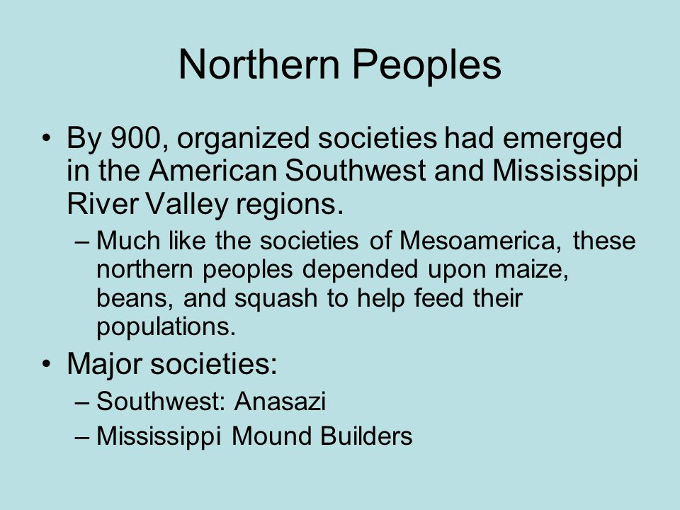 Northern Peoples By 900, organized societies had emerged in the American Southwest and Mississippi River Valley regions.