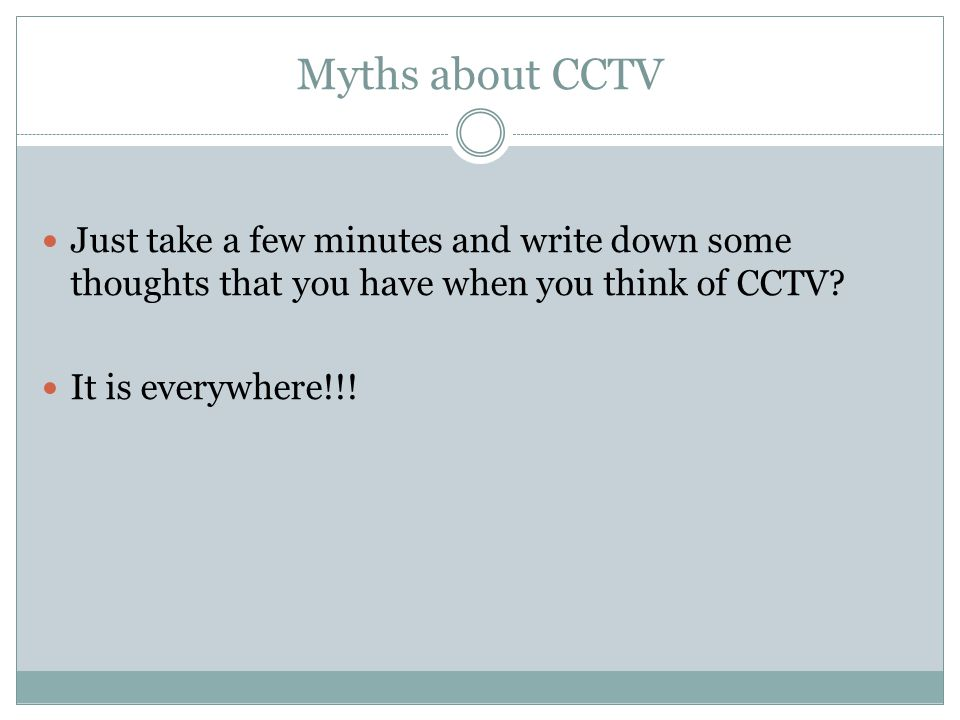 Myths about CCTV Just take a few minutes and write down some thoughts that you have when you think of CCTV