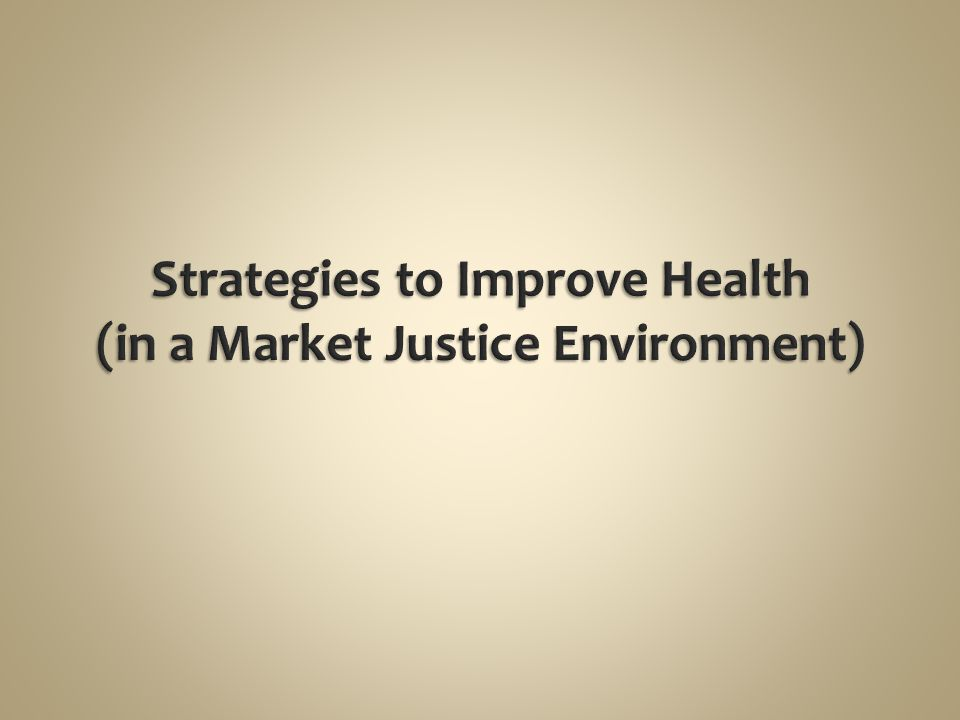 Strategies to Improve Health (in a Market Justice Environment)