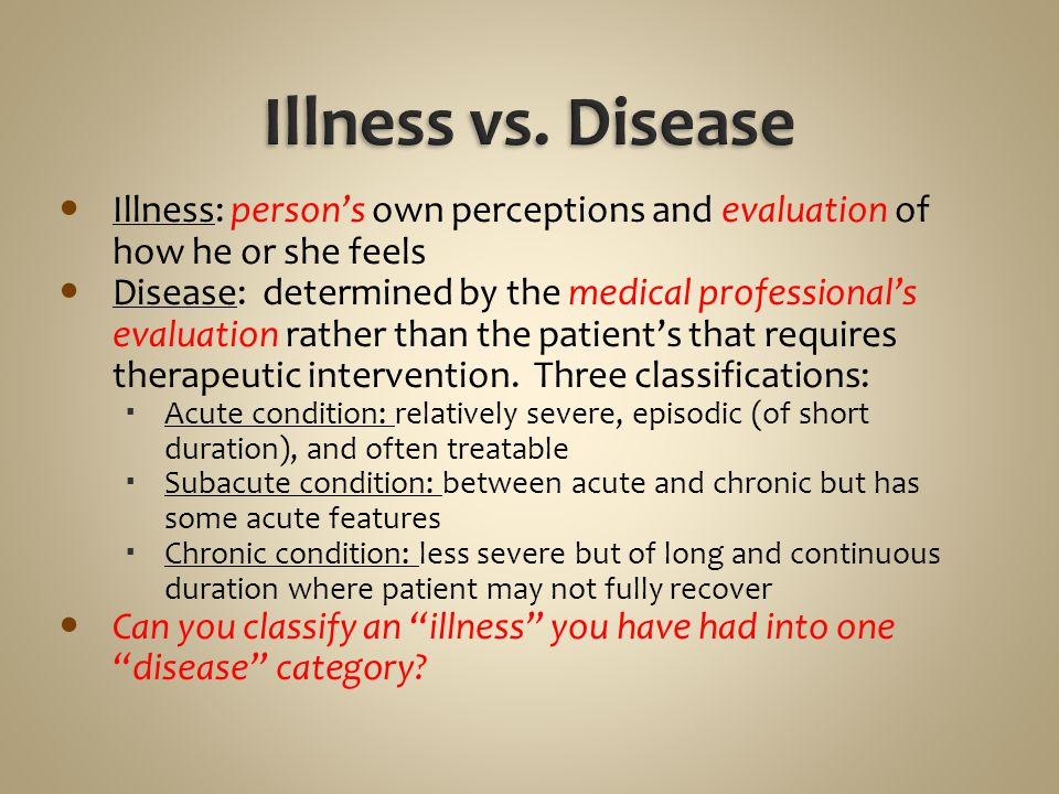 Illness vs. Disease Illness: person's own perceptions and evaluation of how he or she feels.