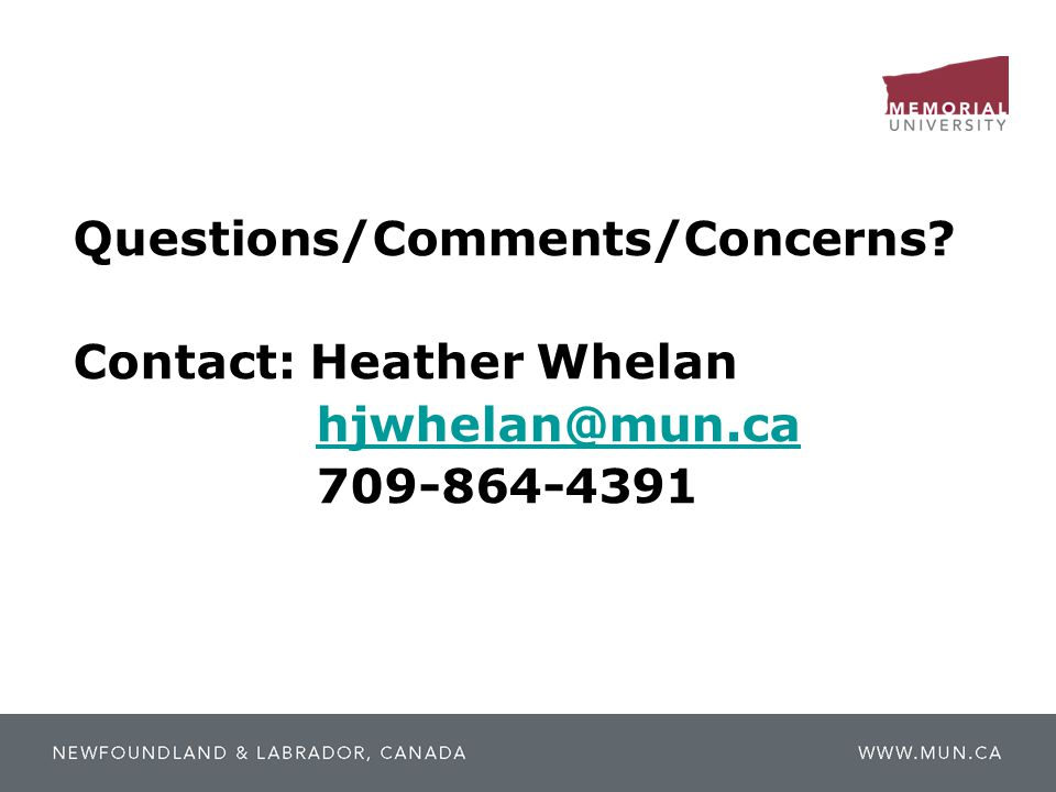 Questions/Comments/Concerns. Contact: Heather Whelan hjwhelan@mun