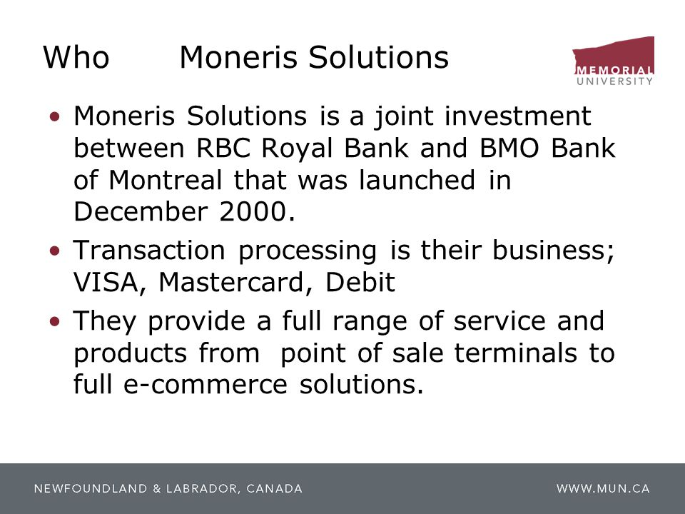 Who Moneris Solutions Moneris Solutions is a joint investment between RBC Royal Bank and BMO Bank of Montreal that was launched in December 2000.