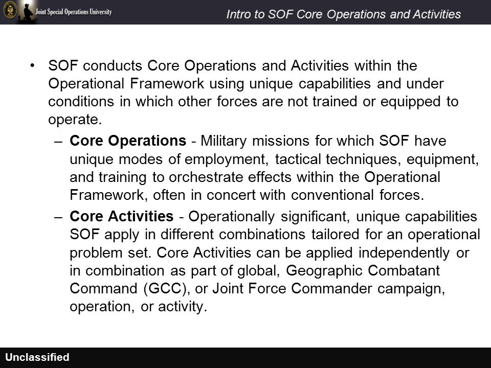SOF conducts Core Operations and Activities within the Operational Framework using unique capabilities and under conditions in which other forces are not trained or equipped to operate.