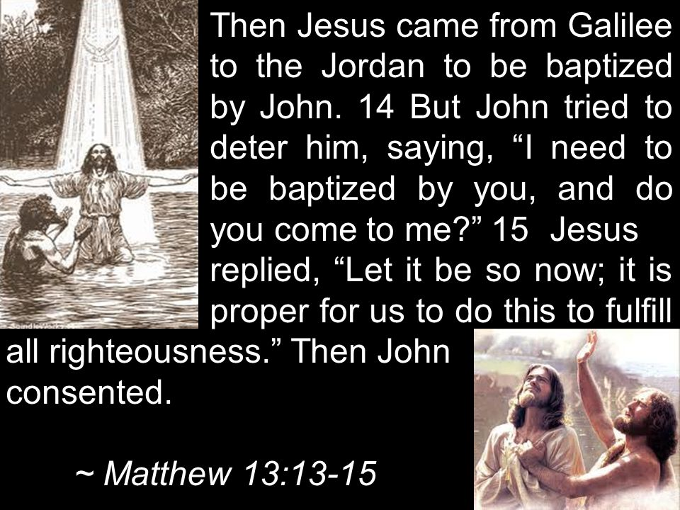 Then Jesus came from Galilee. to the Jordan to be baptized. by John