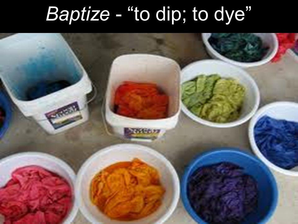 Baptize - to dip; to dye