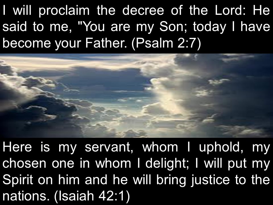 I will proclaim the decree of the Lord: He said to me, You are my Son; today I have become your Father. (Psalm 2:7)
