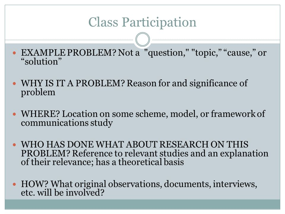 Class Participation EXAMPLE PROBLEM Not a question, topic, cause, or solution WHY IS IT A PROBLEM Reason for and significance of problem.