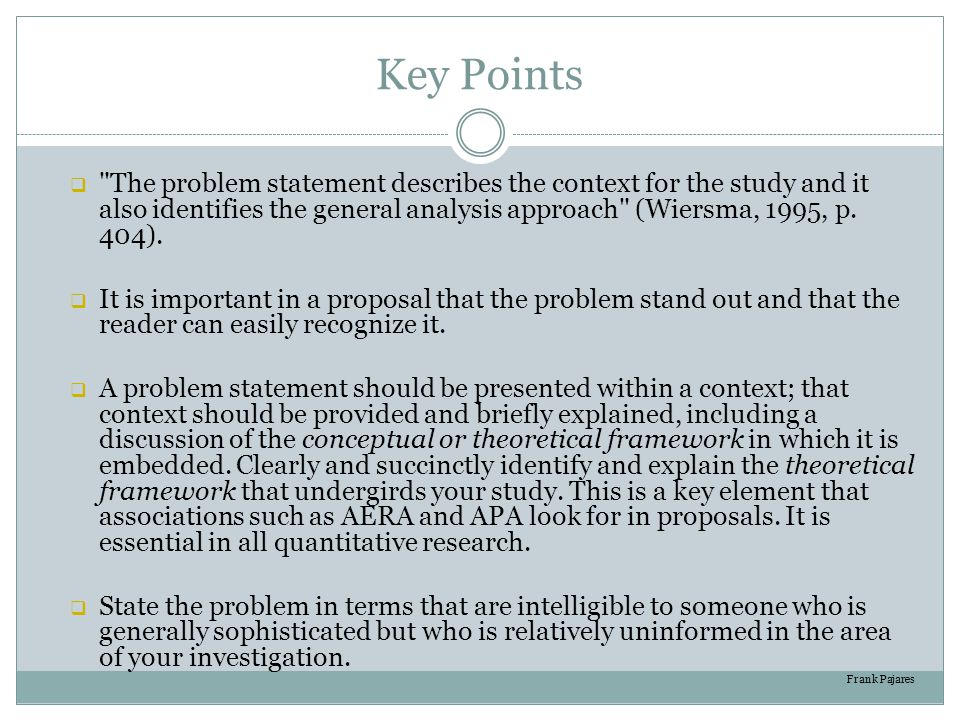 Key Points The problem statement describes the context for the study and it also identifies the general analysis approach (Wiersma, 1995, p. 404).